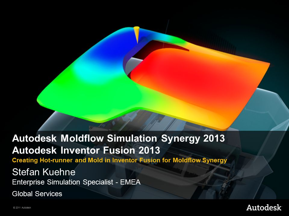 © 2011 Autodesk Autodesk Moldflow Simulation Synergy 2013 Autodesk Inventor Fusion 2013 Creating Hot-runner and Mold in Inventor Fusion for Moldflow Synergy Stefan Kuehne Enterprise Simulation Specialist - EMEA Global Services