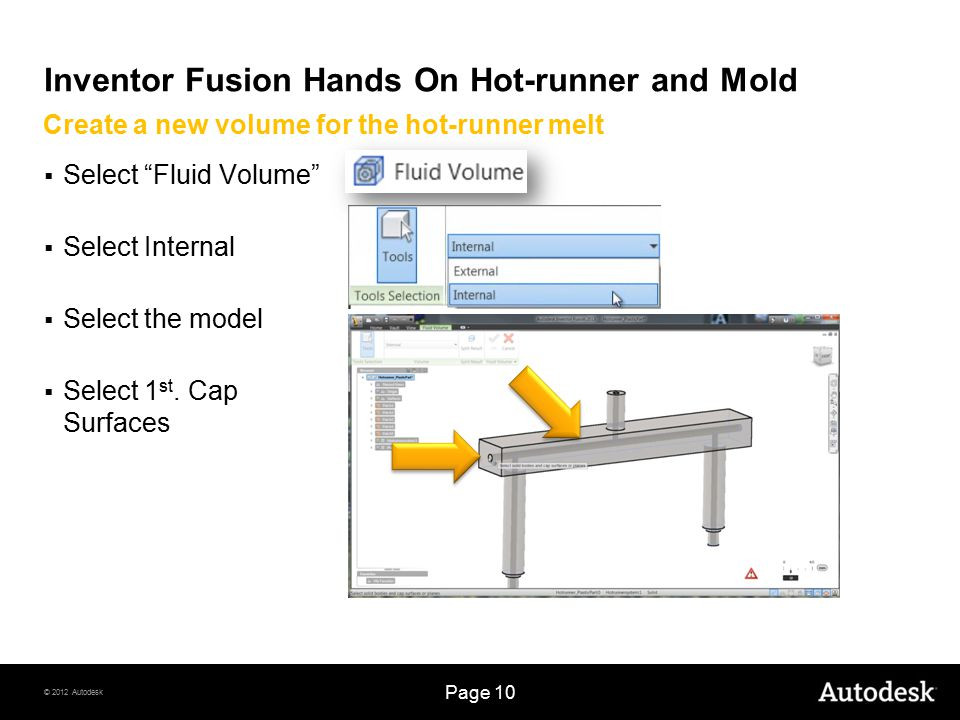 © 2012 Autodesk Page 10 Inventor Fusion Hands On Hot-runner and Mold  Select Fluid Volume  Select Internal  Select the model  Select 1 st.