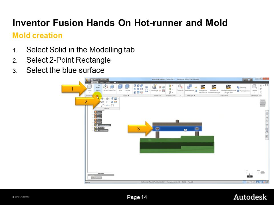 © 2012 Autodesk Page 14 Inventor Fusion Hands On Hot-runner and Mold 1. Select Solid in the Modelling tab 2. Select 2-Point Rectangle 3. Select the bl