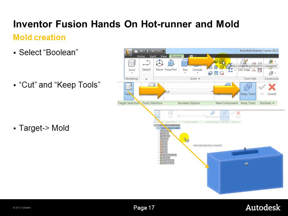 © 2012 Autodesk Page 17 Inventor Fusion Hands On Hot-runner and Mold  Select Boolean  Cut and Keep Tools  Target-> Mold Mold creation