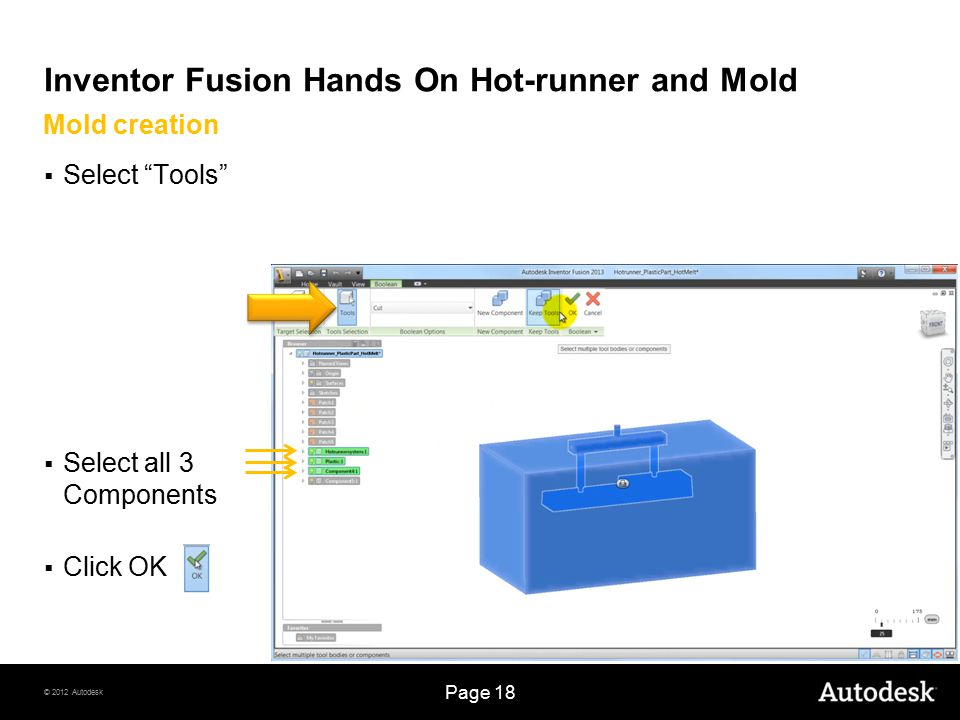 © 2012 Autodesk Page 18 Inventor Fusion Hands On Hot-runner and Mold  Select Tools  Select all 3 Components  Click OK Mold creation