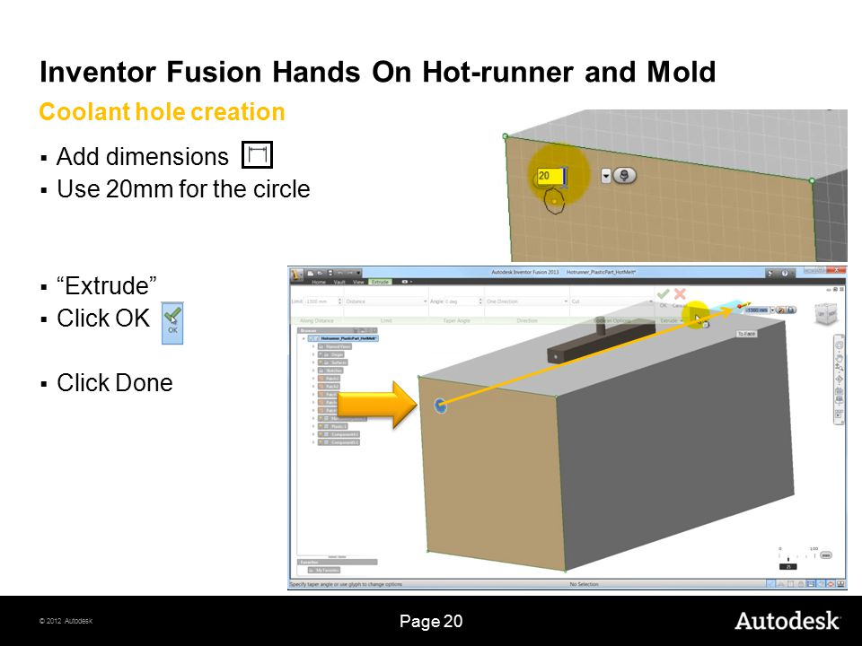 © 2012 Autodesk Page 20 Inventor Fusion Hands On Hot-runner and Mold  Add dimensions  Use 20mm for the circle  Extrude  Click OK  Click Done Coolant hole creation