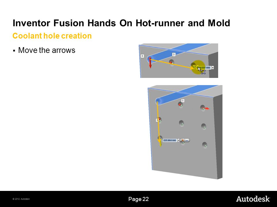 © 2012 Autodesk Page 22 Inventor Fusion Hands On Hot-runner and Mold  Move the arrows Coolant hole creation