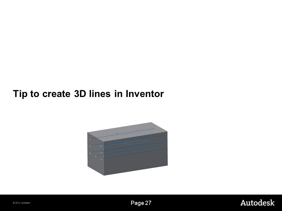 © 2012 Autodesk Page 27 Tip to create 3D lines in Inventor