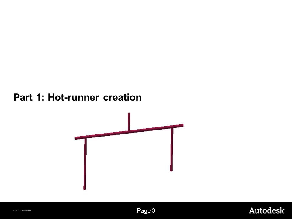 © 2012 Autodesk Page 3 Part 1: Hot-runner creation