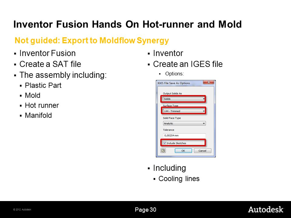 © 2012 Autodesk Page 30 Inventor Fusion Hands On Hot-runner and Mold  Inventor Fusion  Create a SAT file  The assembly including:  Plastic Part  Mold  Hot runner  Manifold  Inventor  Create an IGES file  Options:  Including  Cooling lines Not guided: Export to Moldflow Synergy