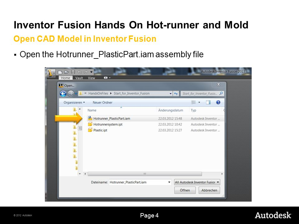 © 2012 Autodesk Page 4 Inventor Fusion Hands On Hot-runner and Mold  Open the Hotrunner_PlasticPart.iam assembly file Open CAD Model in Inventor Fusi