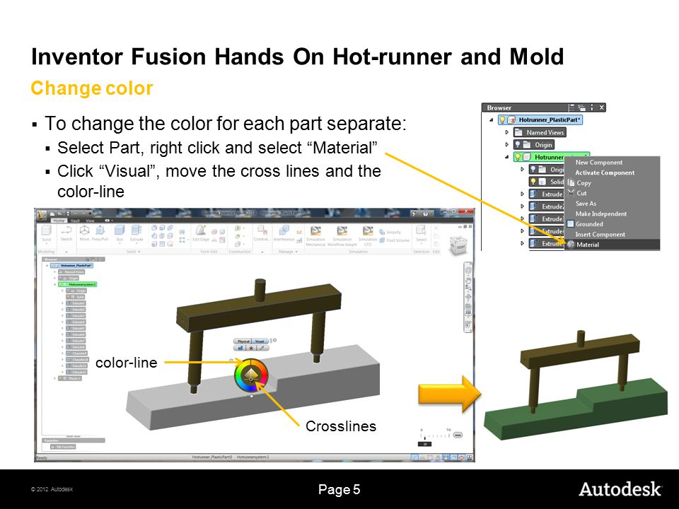© 2012 Autodesk Page 16 Inventor Fusion Hands On Hot-runner and Mold  Select Extrude  Select New Component Mold creation  Select the hot- runner and the two circles  Use 500mm for the extrusion  Click OK