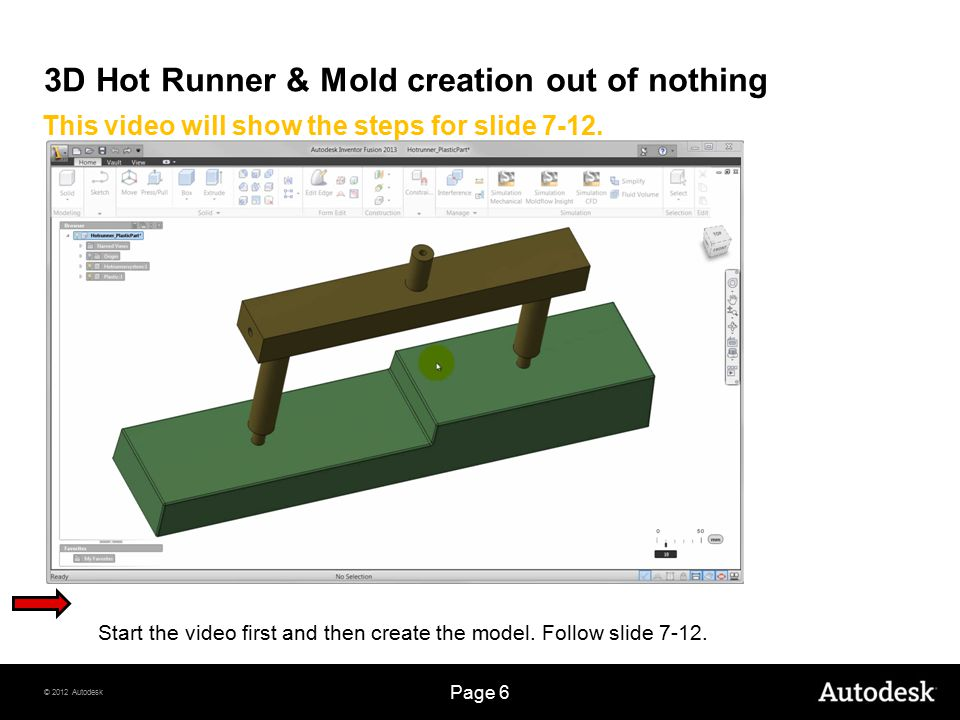 © 2012 Autodesk Page 6 3D Hot Runner & Mold creation out of nothing This video will show the steps for slide 7-12. Start the video first and then crea