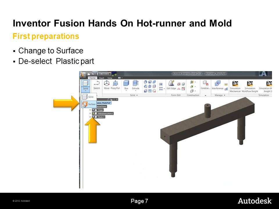 © 2012 Autodesk Page 7 Inventor Fusion Hands On Hot-runner and Mold  Change to Surface  De-select Plastic part First preparations