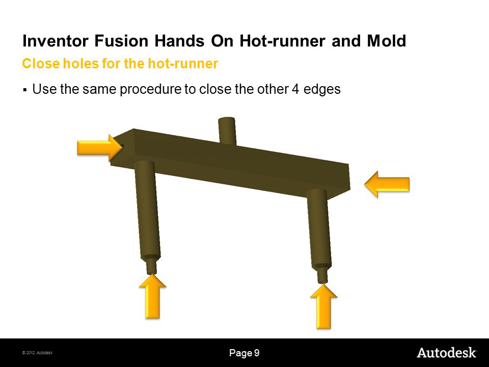 © 2012 Autodesk Page 20 Inventor Fusion Hands On Hot-runner and Mold  Add dimensions  Use 20mm for the circle  Extrude  Click OK  Click Done Coolant hole creation