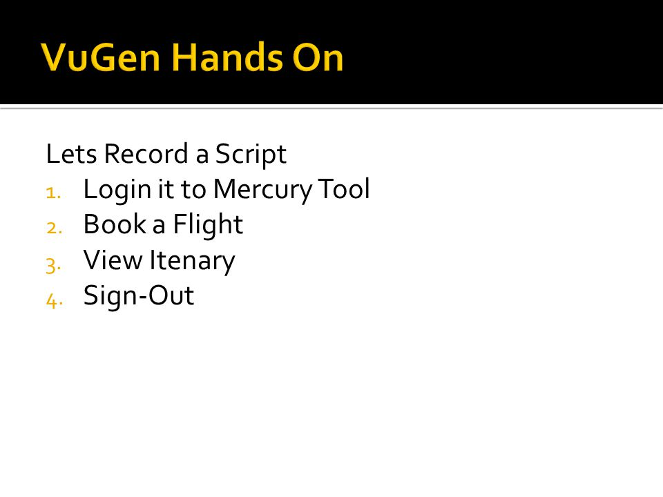 Lets Record a Script 1. Login it to Mercury Tool 2. Book a Flight 3. View Itenary 4. Sign-Out