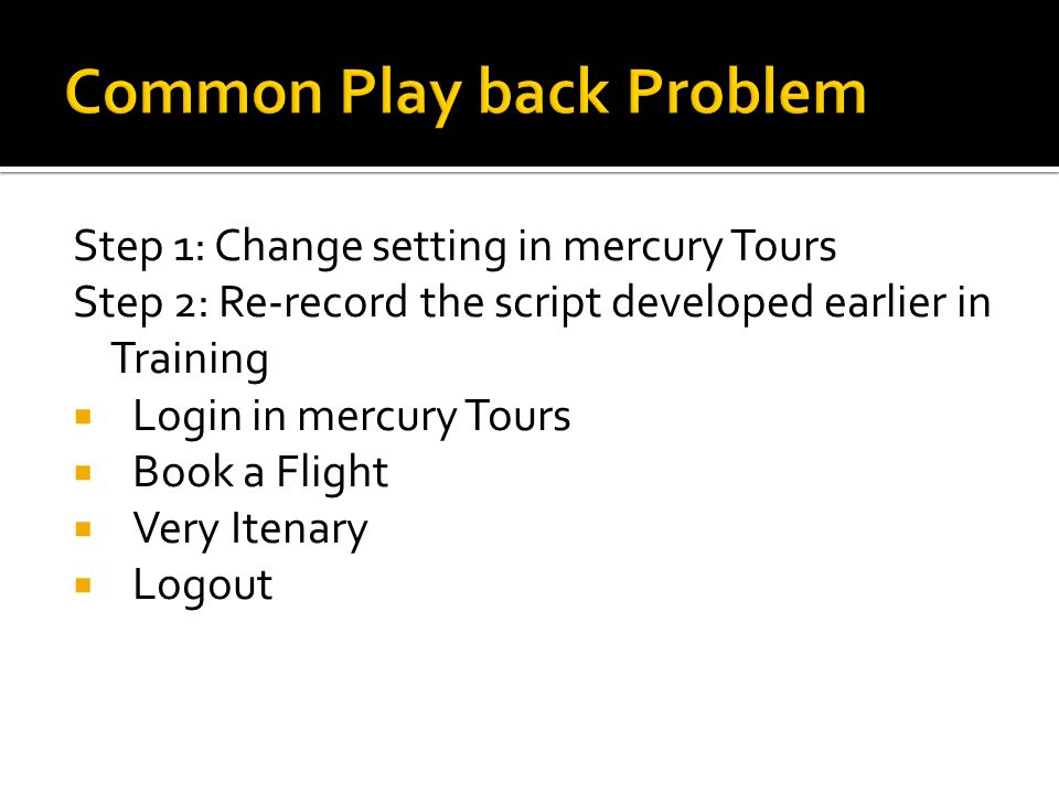 Step 1: Change setting in mercury Tours Step 2: Re-record the script developed earlier in Training  Login in mercury Tours  Book a Flight  Very Ite