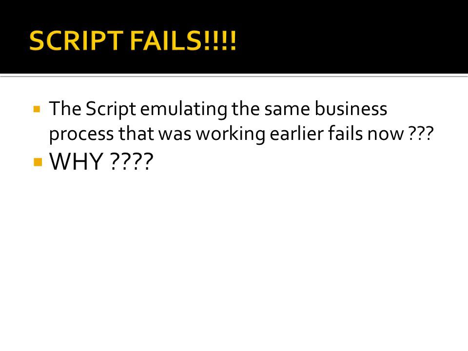  The Script emulating the same business process that was working earlier fails now ???  WHY ????