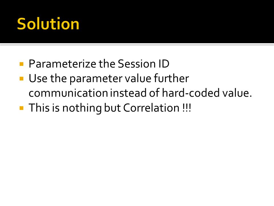  Parameterize the Session ID  Use the parameter value further communication instead of hard-coded value.  This is nothing but Correlation !!!