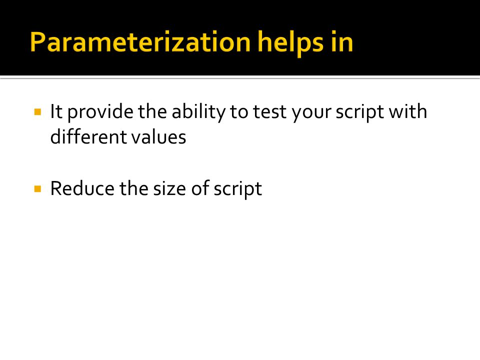  It provide the ability to test your script with different values  Reduce the size of script