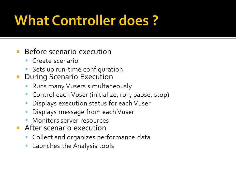  Before scenario execution  Create scenario  Sets up run-time configuration  During Scenario Execution  Runs many Vusers simultaneously  Control