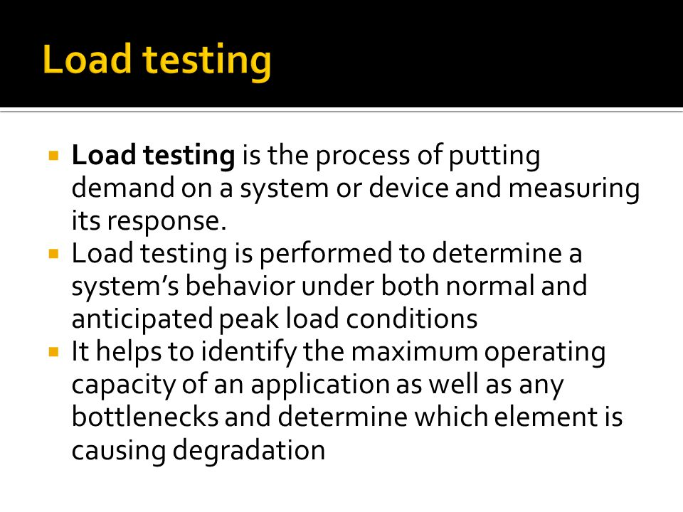 Load testing is the process of putting demand on a system or device and measuring its response.  Load testing is performed to determine a system's