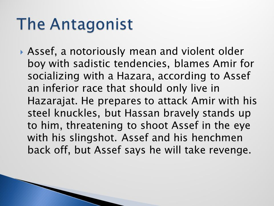  Assef, a notoriously mean and violent older boy with sadistic tendencies, blames Amir for socializing with a Hazara, according to Assef an inferior