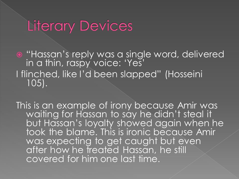  Hassan's reply was a single word, delivered in a thin, raspy voice: 'Yes' I flinched, like I'd been slapped (Hosseini 105).