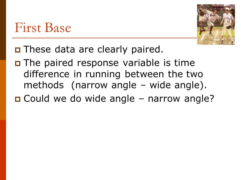 First Base  These data are clearly paired.  The paired response variable is time difference in running between the two methods (narrow angle – wide