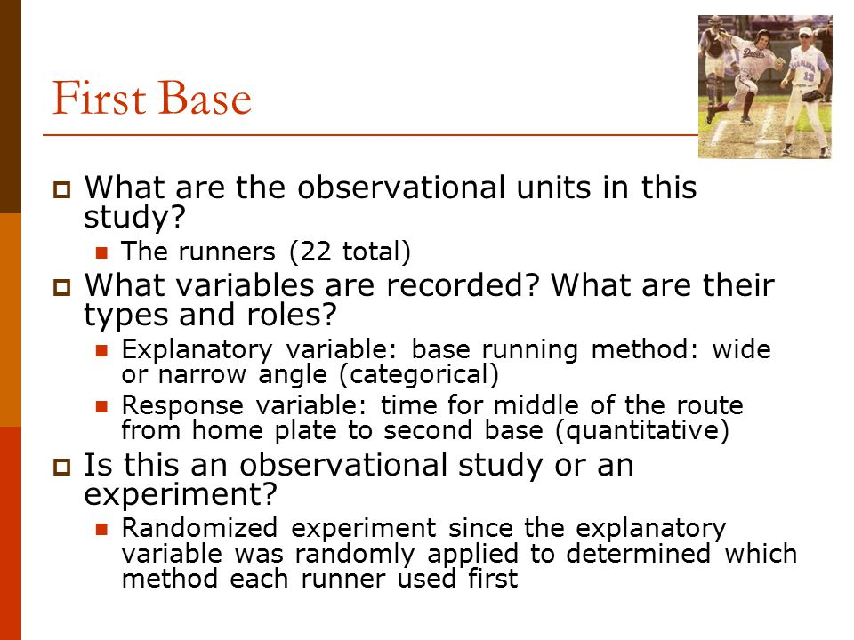 First Base  What are the observational units in this study? The runners (22 total)  What variables are recorded? What are their types and roles? Exp