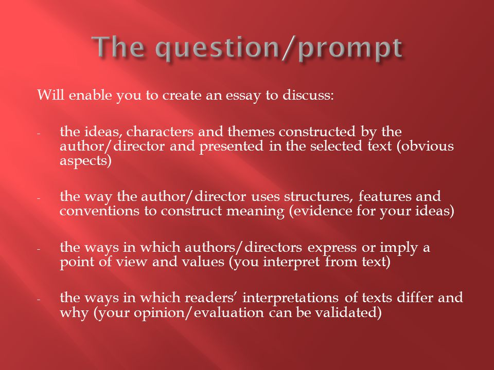 Will enable you to create an essay to discuss: - the ideas, characters and themes constructed by the author/director and presented in the selected text (obvious aspects) - the way the author/director uses structures, features and conventions to construct meaning (evidence for your ideas) - the ways in which authors/directors express or imply a point of view and values (you interpret from text) - the ways in which readers' interpretations of texts differ and why (your opinion/evaluation can be validated)