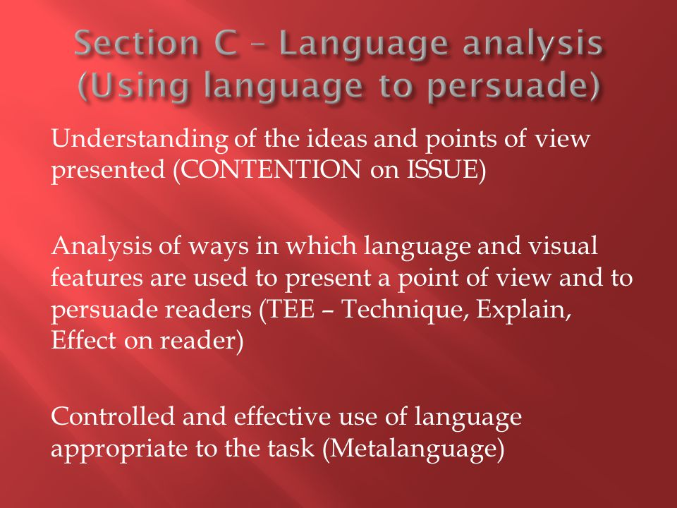 Understanding of the ideas and points of view presented (CONTENTION on ISSUE) Analysis of ways in which language and visual features are used to present a point of view and to persuade readers (TEE – Technique, Explain, Effect on reader) Controlled and effective use of language appropriate to the task (Metalanguage)
