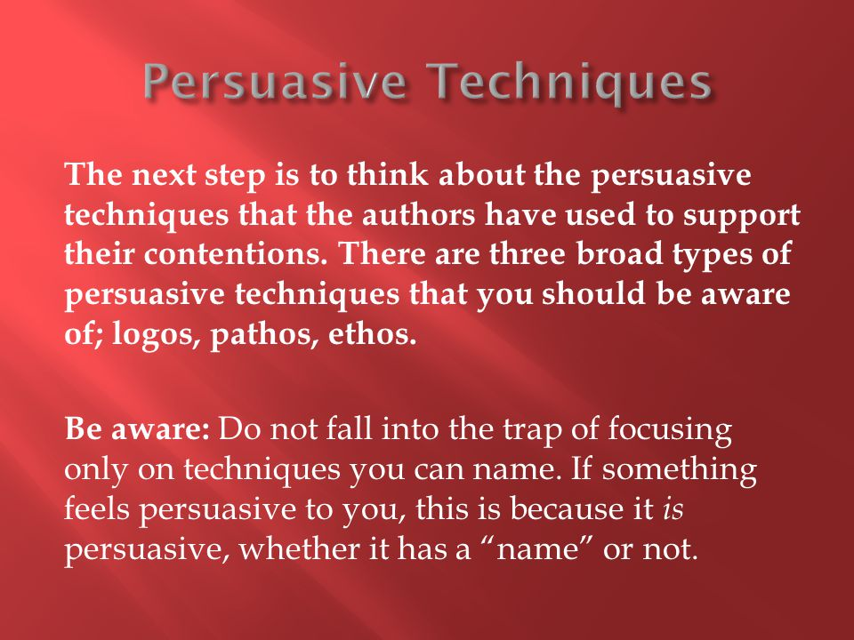 The next step is to think about the persuasive techniques that the authors have used to support their contentions.