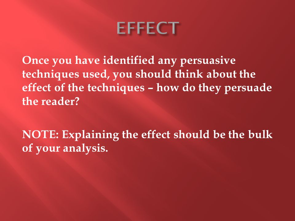 Once you have identified any persuasive techniques used, you should think about the effect of the techniques – how do they persuade the reader.