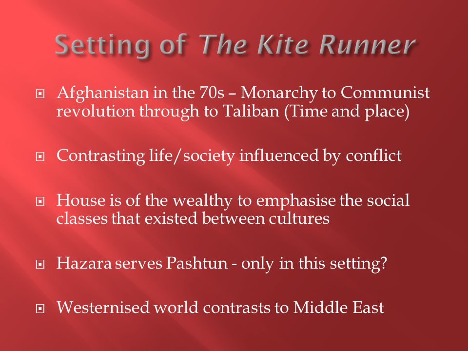  Afghanistan in the 70s – Monarchy to Communist revolution through to Taliban (Time and place)  Contrasting life/society influenced by conflict  House is of the wealthy to emphasise the social classes that existed between cultures  Hazara serves Pashtun - only in this setting.
