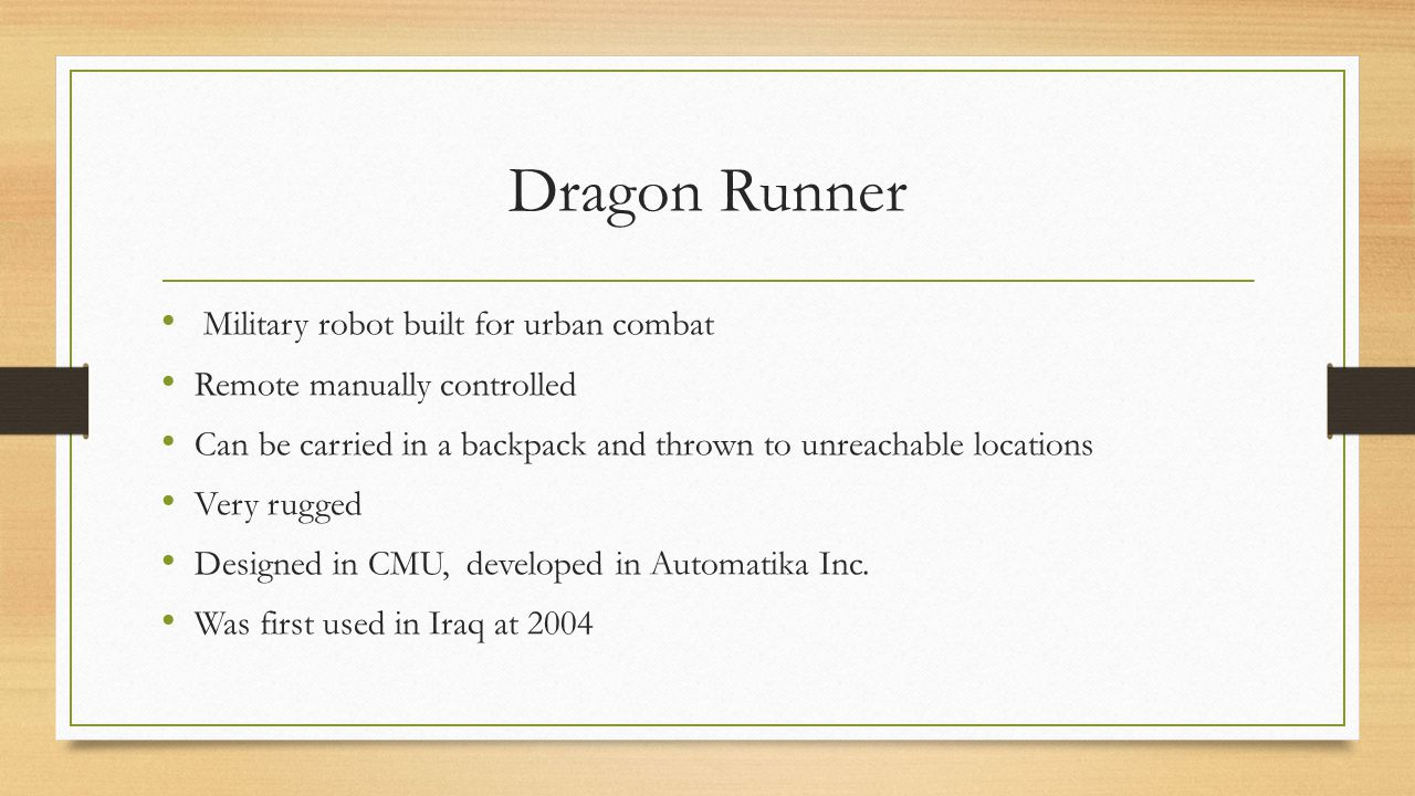 Dragon Runner Military robot built for urban combat Remote manually controlled Can be carried in a backpack and thrown to unreachable locations Very rugged Designed in CMU, developed in Automatika Inc.