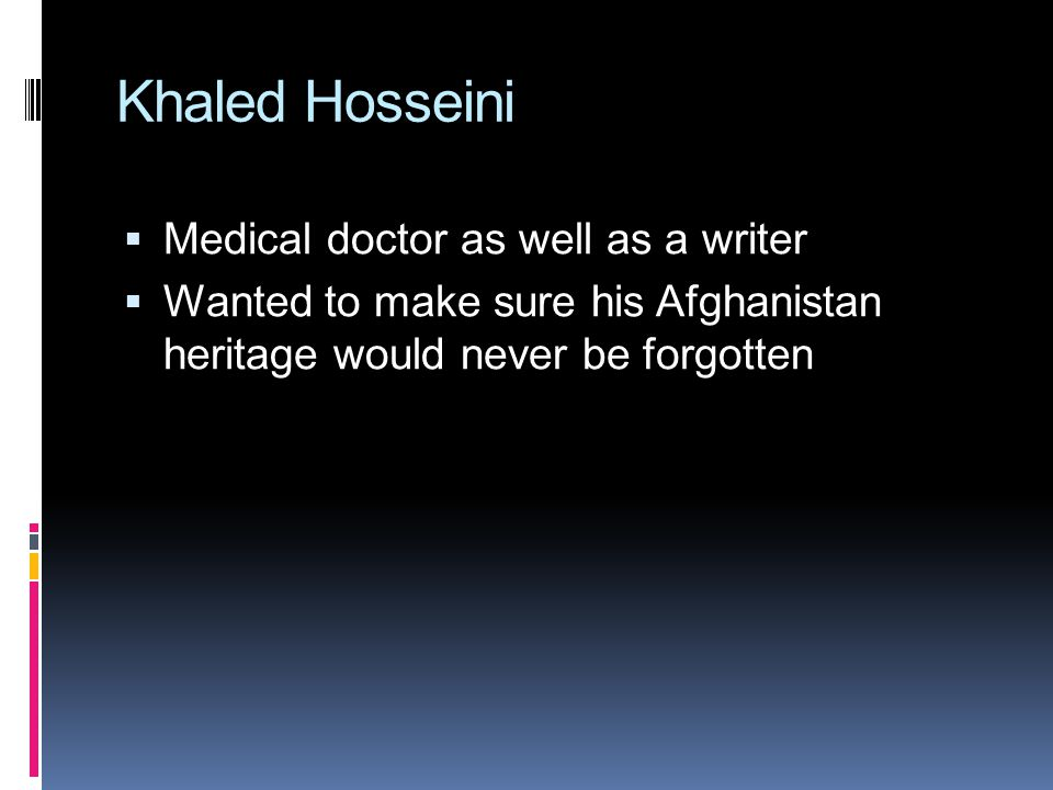 Khaled Hosseini  Medical doctor as well as a writer  Wanted to make sure his Afghanistan heritage would never be forgotten