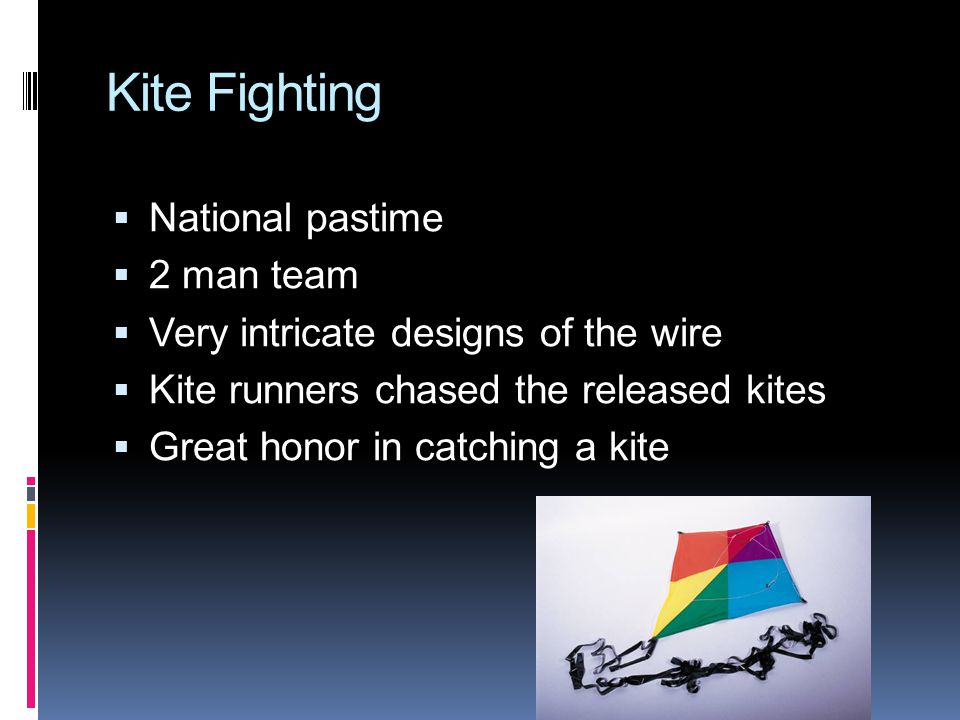Kite Fighting  National pastime  2 man team  Very intricate designs of the wire  Kite runners chased the released kites  Great honor in catching