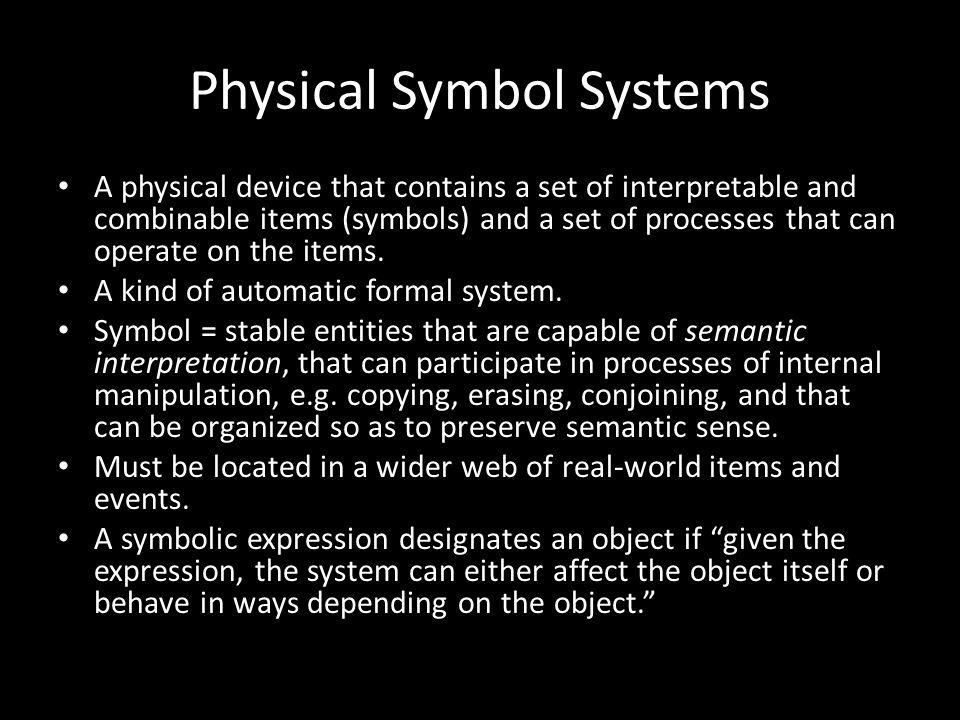 Physical Symbol Systems A physical device that contains a set of interpretable and combinable items (symbols) and a set of processes that can operate on the items.