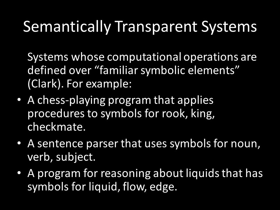 Semantically Transparent Systems Systems whose computational operations are defined over familiar symbolic elements (Clark).