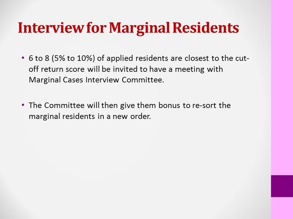 Interview for Marginal Residents 6 to 8 (5% to 10%) of applied residents are closest to the cut- off return score will be invited to have a meeting with Marginal Cases Interview Committee.