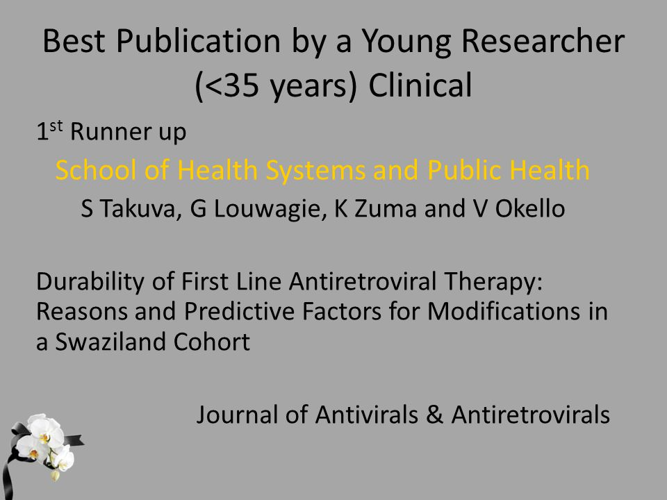 Best Publication by a Young Researcher (<35 years) Clinical 1 st Runner up School of Health Systems and Public Health S Takuva, G Louwagie, K Zuma and