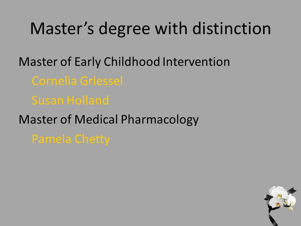 Master's degree with distinction Master of Early Childhood Intervention Cornelia Griessel Susan Holland Master of Medical Pharmacology Pamela Chetty