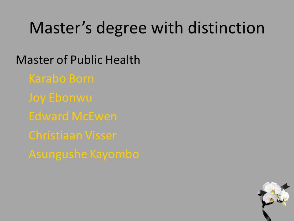 Master's degree with distinction Master of Public Health Karabo Born Joy Ebonwu Edward McEwen Christiaan Visser Asungushe Kayombo
