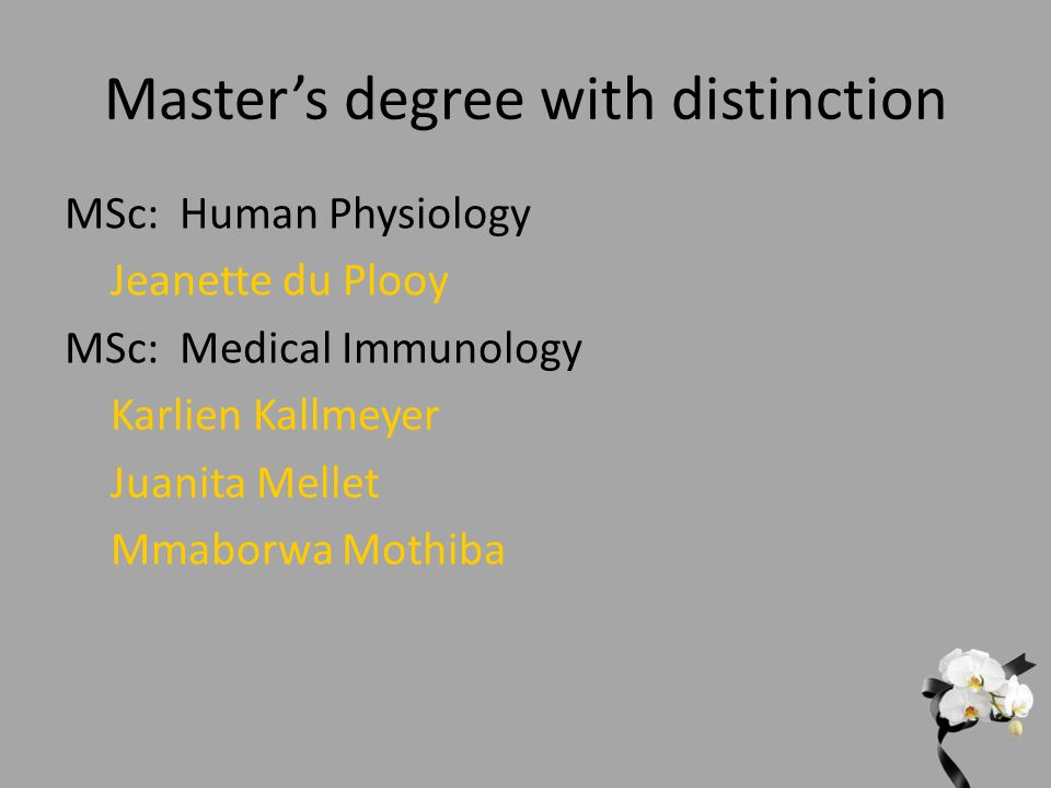 Master's degree with distinction MSc: Human Physiology Jeanette du Plooy MSc: Medical Immunology Karlien Kallmeyer Juanita Mellet Mmaborwa Mothiba