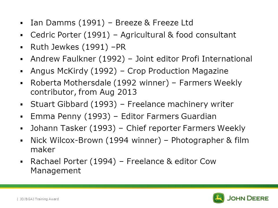 |  Jess Buss (1995) – Ex Farmers Weekly & BGS Director, Dairy Futures  Liz Falkingham (1995) – Ex Farmers Guardian editor & PR  Carol McLaren (1995) – Head of Communications, Quality Meat Scotland  Sarah Palmer (1995) – PR  Tia Rund (1995 winner) – Freelance  Simon Wragg (1995) - Freelance  Martyn Cox (1996) – Gardening writer, Mail on Sunday, Saga  Amy Jackson (1996) – PR  Dominic Kilburn (1996) – Ex editor Arable Farming & Farmers Guide  Martin Rickatson (1997 runner-up) – Freelance machinery writer  Mervyn Bailey (2002) – Joint editor Profi International JD/BGAJ Training Award