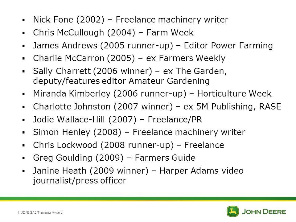 | Sarah Carter (2010) – PR  Rhian Price (2011) – Farmers Weekly  Matthew Sharp (2011 winner) – Freelance, blogger  Louise Hartley (2012 winner) – Farmers Guardian  Emily White (2012) – PR  Jez Fredenburgh (2012) – Farmers Weekly, Agrichat UK  Amy Robinson (2012) – PR  Rebecca Veale (2012) – British Farmer & Grower (NFU Publications)  Andrea Beddows (2013) – PR  Nick Cook – Freelance, Amateur Gardening  Nick Drew (2013) – Earthmovers, blogger  Hannah Lloyd (2013) – PR  Michael Priestley (2013) – 5M Publishing JD/BGAJ Training Award