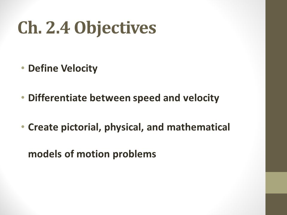 Ch. 2.4 Objectives Define Velocity Differentiate between speed and velocity Create pictorial, physical, and mathematical models of motion problems