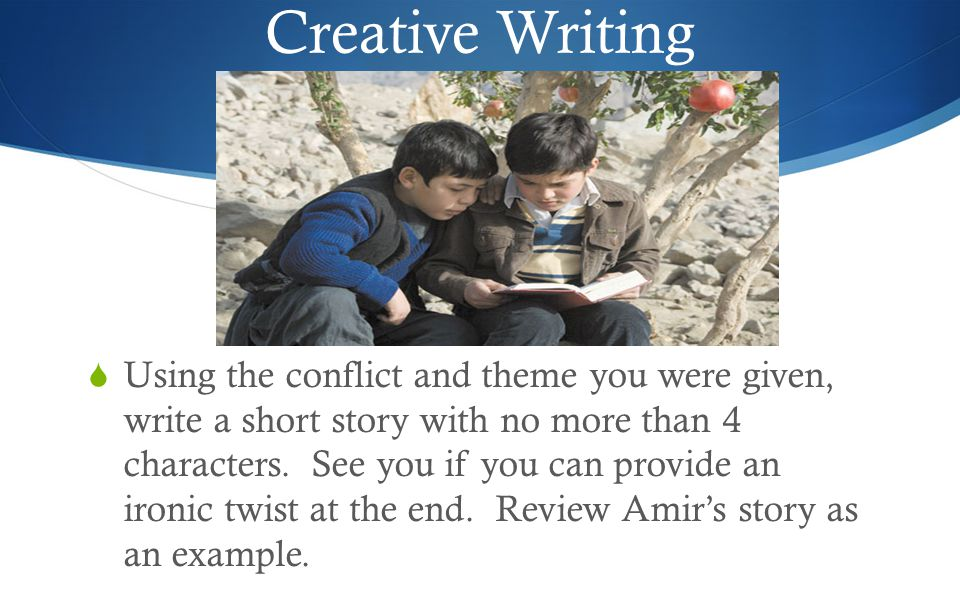 Creative Writing  Using the conflict and theme you were given, write a short story with no more than 4 characters.