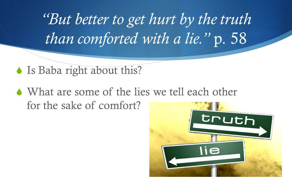 But better to get hurt by the truth than comforted with a lie. p.