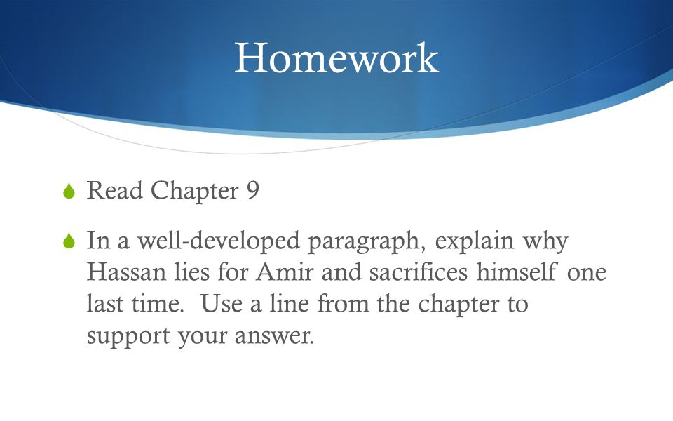 Homework  Read Chapter 9  In a well-developed paragraph, explain why Hassan lies for Amir and sacrifices himself one last time.