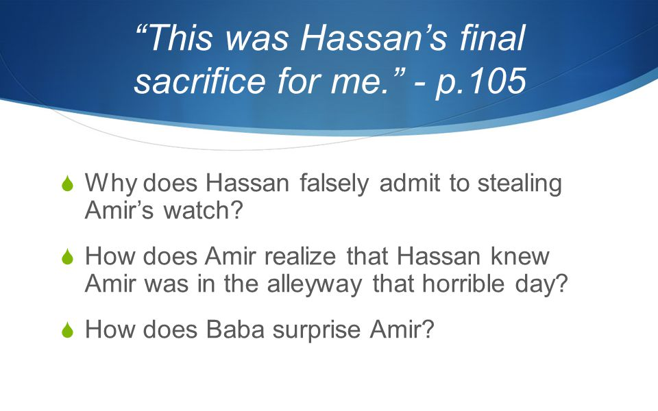 This was Hassan's final sacrifice for me. - p.105  Why does Hassan falsely admit to stealing Amir's watch.