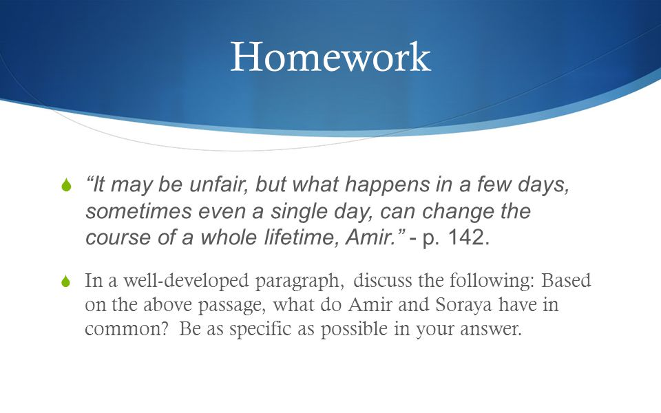 Homework  It may be unfair, but what happens in a few days, sometimes even a single day, can change the course of a whole lifetime, Amir. - p.