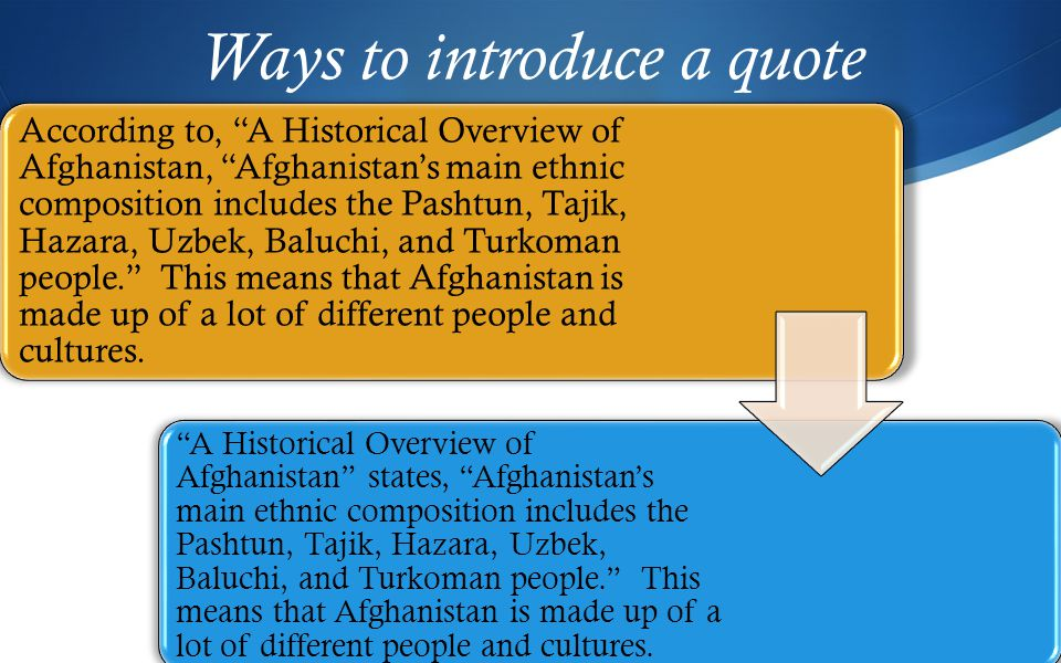 Ways to introduce a quote According to, A Historical Overview of Afghanistan, Afghanistan's main ethnic composition includes the Pashtun, Tajik, Hazara, Uzbek, Baluchi, and Turkoman people. This means that Afghanistan is made up of a lot of different people and cultures.
